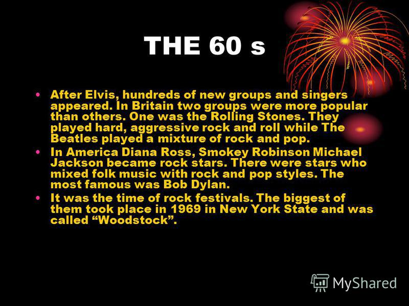 THE 50 s. Rock and roll began in America. The first rock stars were black – Chuck Berry, Little Richard. They brought rhythm and blues. Then, white singers began to copy them. The most popular of them was Elvis Presley. He called himself The king of