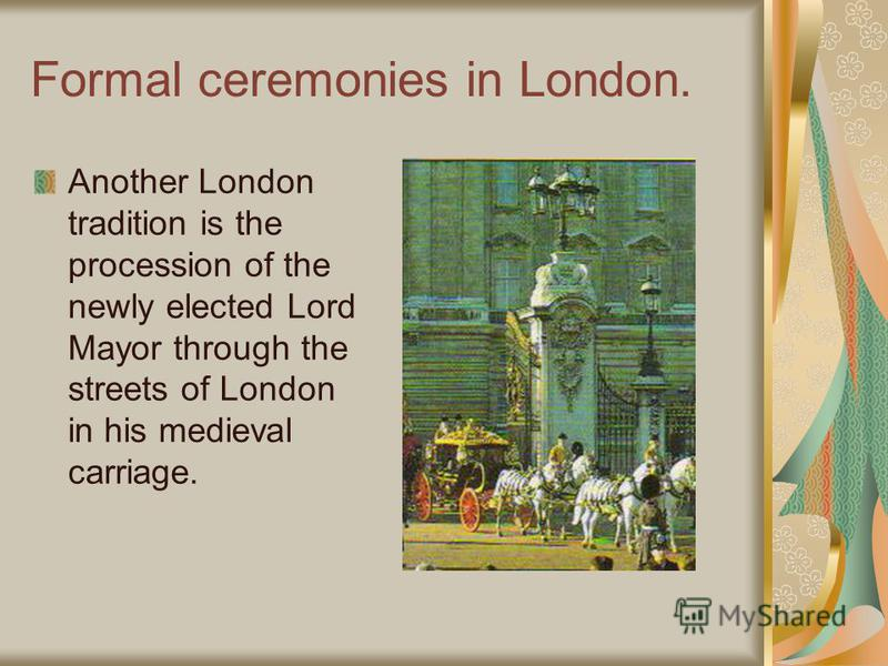 Formal ceremonies in London. Another London tradition is the procession of the newly elected Lord Mayor through the streets of London in his medieval carriage.