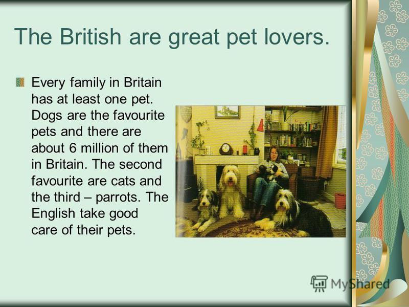 The British are great pet lovers. Every family in Britain has at least one pet. Dogs are the favourite pets and there are about 6 million of them in Britain. The second favourite are cats and the third – parrots. The English take good care of their p