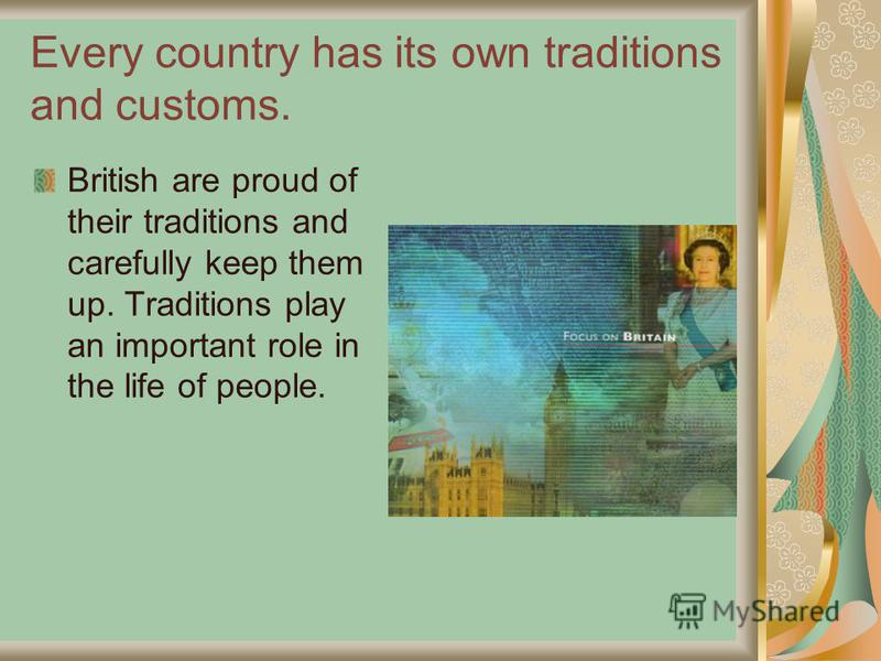 Every country has its own traditions and customs. British are proud of their traditions and carefully keep them up. Traditions play an important role in the life of people.