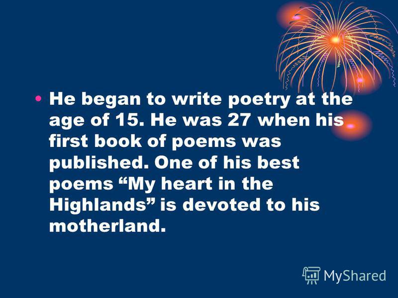 He began to write poetry at the age of 15. He was 27 when his first book of poems was published. One of his best poems My heart in the Highlands is devoted to his motherland.