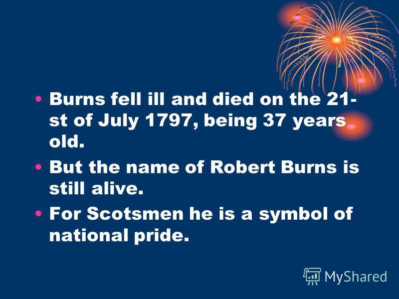 Burns fell ill and died on the 21- st of July 1797, being 37 years old. But the name of Robert Burns is still alive. For Scotsmen he is a symbol of national pride.