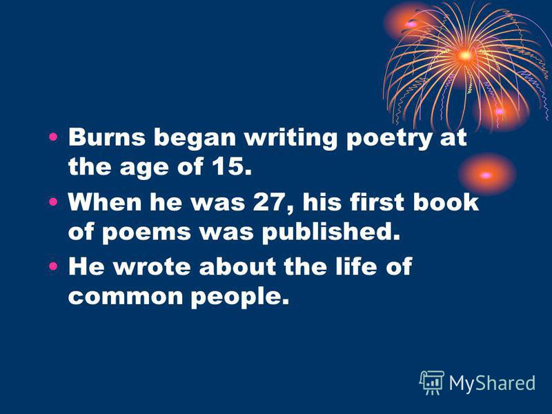 Burns began writing poetry at the age of 15. When he was 27, his first book of poems was published. He wrote about the life of common people.