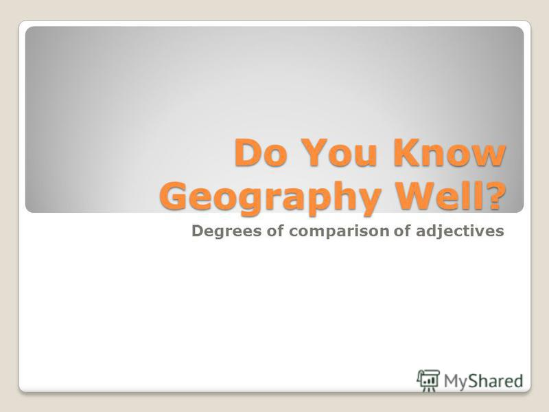 Do You Know Geography Well? Degrees of comparison of adjectives