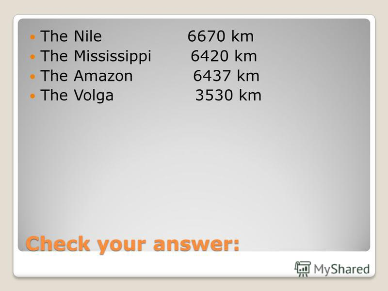 Check your answer: The Nile 6670 km The Mississippi 6420 km The Amazon 6437 km The Volga 3530 km