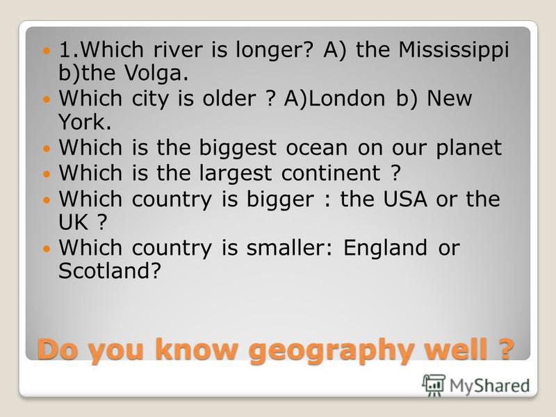Do you know geography well ? 1.Which river is longer? A) the Mississippi b)the Volga. Which city is older ? A)London b) New York. Which is the biggest ocean on our planet Which is the largest continent ? Which country is bigger : the USA or the UK ?