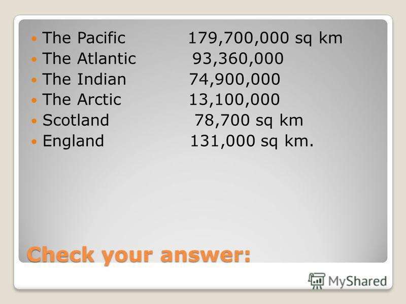 Check your answer: The Pacific 179,700,000 sq km The Atlantic 93,360,000 The Indian 74,900,000 The Arctic 13,100,000 Scotland 78,700 sq km England 131,000 sq km.