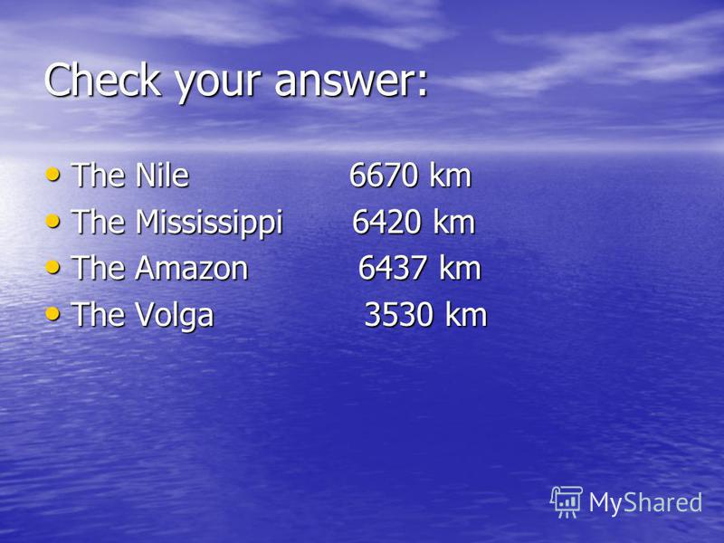 Check your answer: The Nile 6670 km The Nile 6670 km The Mississippi 6420 km The Mississippi 6420 km The Amazon 6437 km The Amazon 6437 km The Volga 3530 km The Volga 3530 km