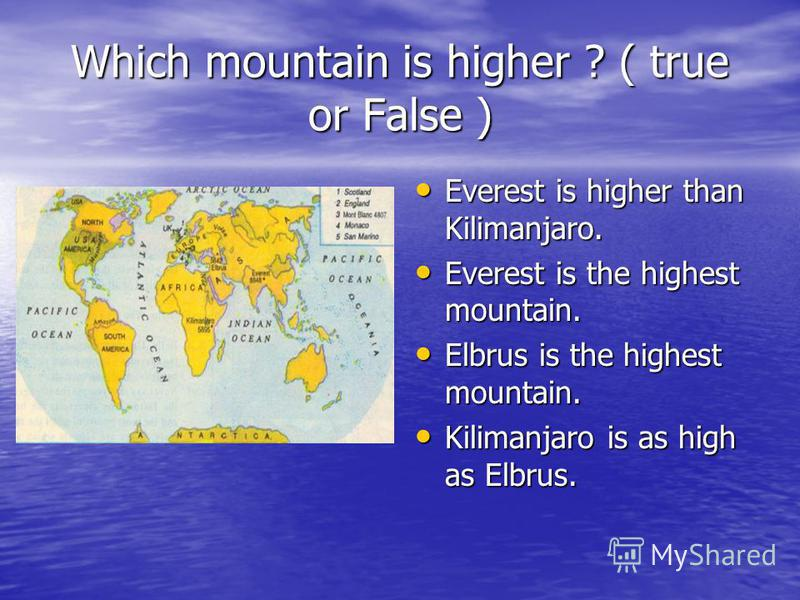 Which mountain is higher ? ( true or False ) Everest is higher than Kilimanjaro. Everest is higher than Kilimanjaro. Everest is the highest mountain. Everest is the highest mountain. Elbrus is the highest mountain. Elbrus is the highest mountain. Kil