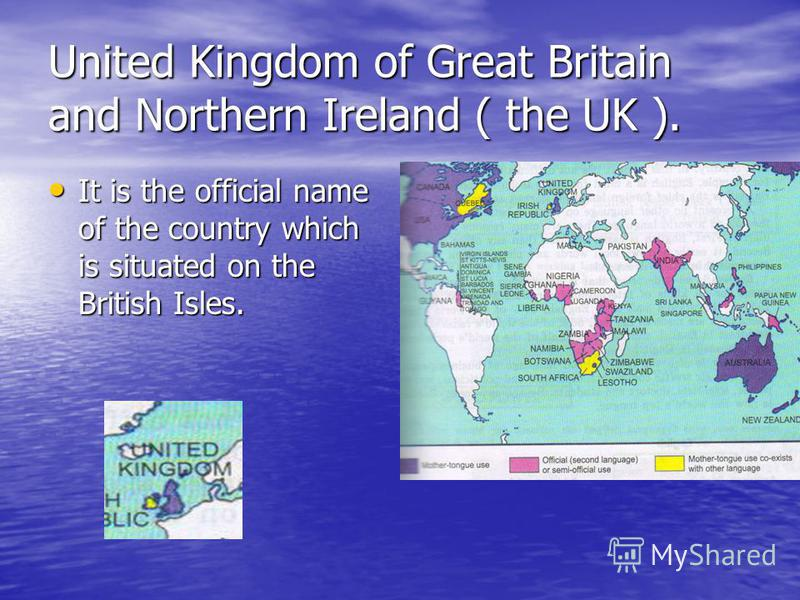 United Kingdom of Great Britain and Northern Ireland ( the UK ). It is the official name of the country which is situated on the British Isles. It is the official name of the country which is situated on the British Isles.