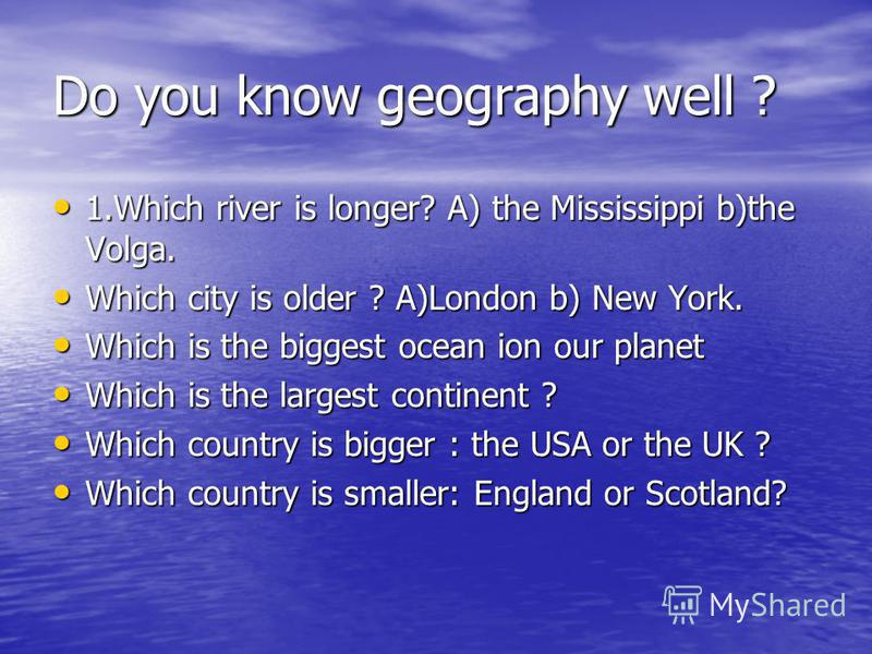 Do you know geography well ? 1.Which river is longer? A) the Mississippi b)the Volga. 1.Which river is longer? A) the Mississippi b)the Volga. Which city is older ? A)London b) New York. Which city is older ? A)London b) New York. Which is the bigges