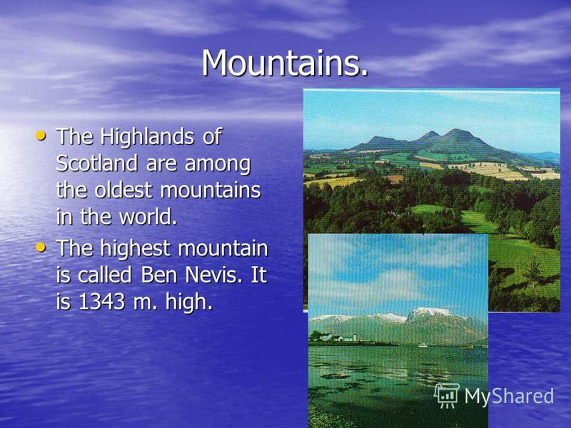 Mountains. The Highlands of Scotland are among the oldest mountains in the world. The Highlands of Scotland are among the oldest mountains in the world. The highest mountain is called Ben Nevis. It is 1343 m. high. The highest mountain is called Ben