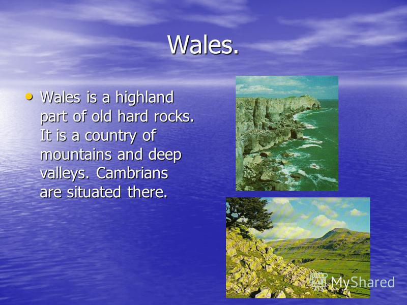 Wales. Wales is a highland part of old hard rocks. It is a country of mountains and deep valleys. Cambrians are situated there. Wales is a highland part of old hard rocks. It is a country of mountains and deep valleys. Cambrians are situated there.