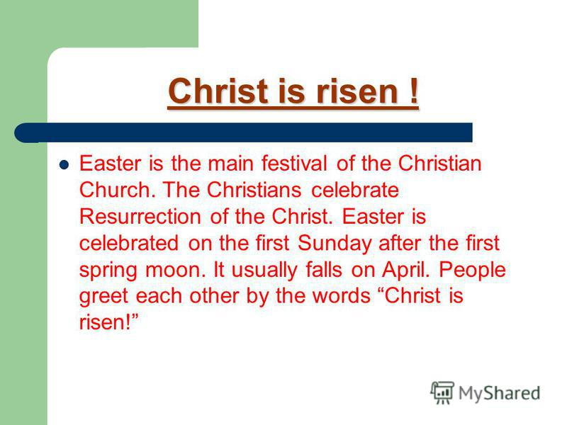 Christ is risen ! Easter is the main festival of the Christian Church. The Christians celebrate Resurrection of the Christ. Easter is celebrated on the first Sunday after the first spring moon. It usually falls on April. People greet each other by th