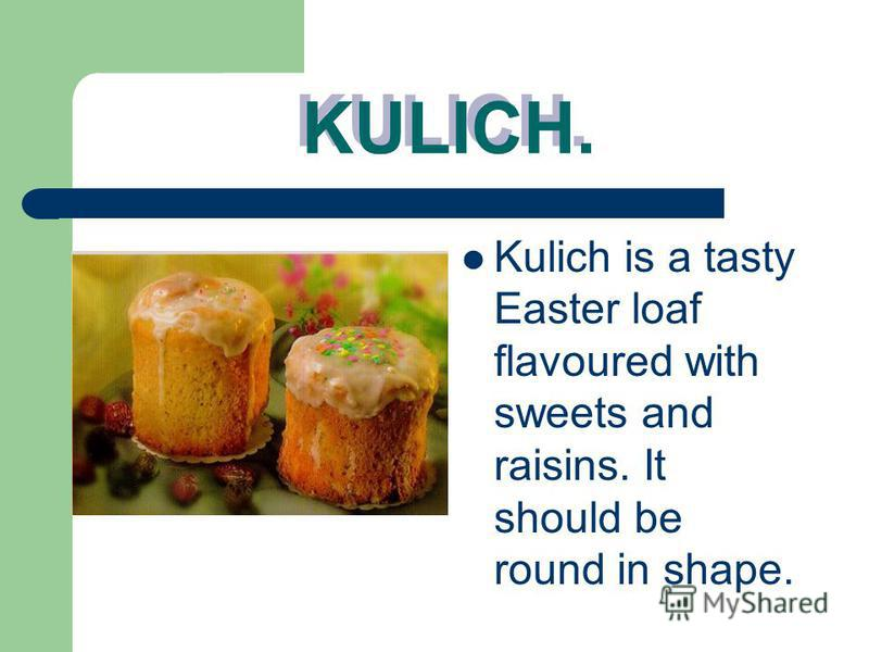 KULICH. KULICH. Kulich is a tasty Easter loaf flavoured with sweets and raisins. It should be round in shape.