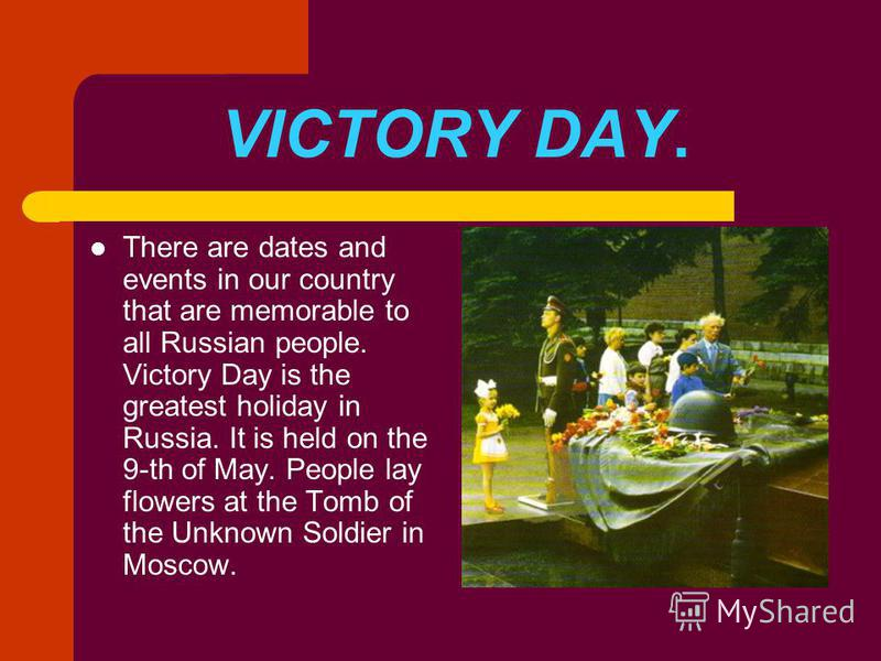 VICTORY DAY. There are dates and events in our country that are memorable to all Russian people. Victory Day is the greatest holiday in Russia. It is held on the 9-th of May. People lay flowers at the Tomb of the Unknown Soldier in Moscow.
