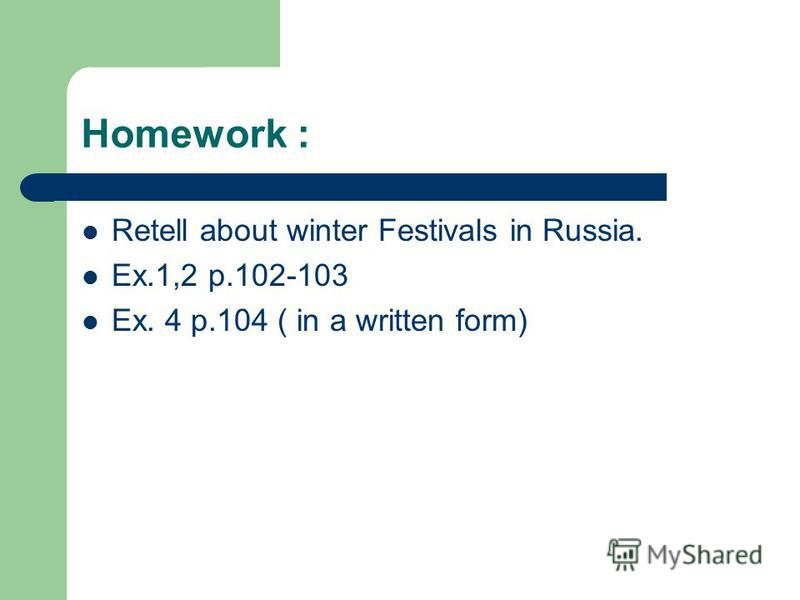 Homework : Retell about winter Festivals in Russia. Ex.1,2 p.102-103 Ex. 4 p.104 ( in a written form)