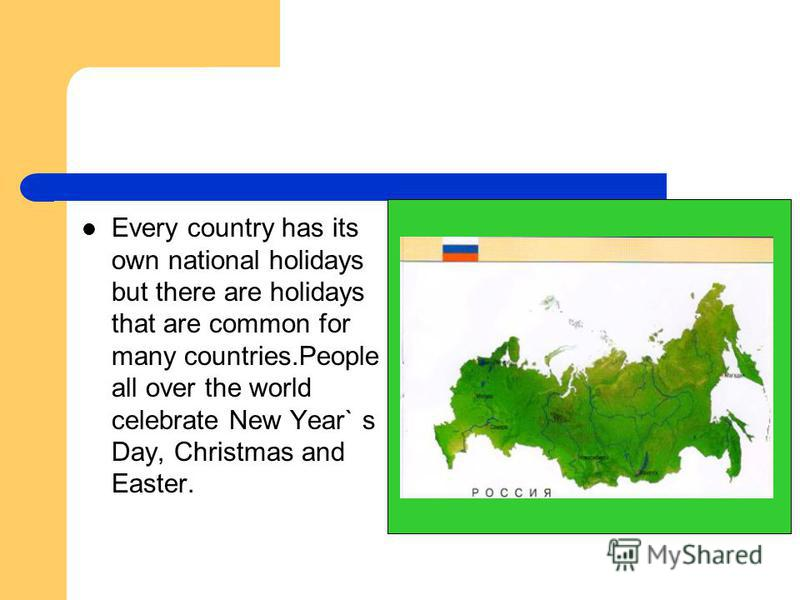 Every country has its own national holidays but there are holidays that are common for many countries.People all over the world celebrate New Year` s Day, Christmas and Easter.