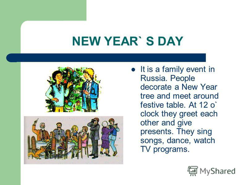 NEW YEAR` S DAY It is a family event in Russia. People decorate a New Year tree and meet around festive table. At 12 o` clock they greet each other and give presents. They sing songs, dance, watch TV programs.