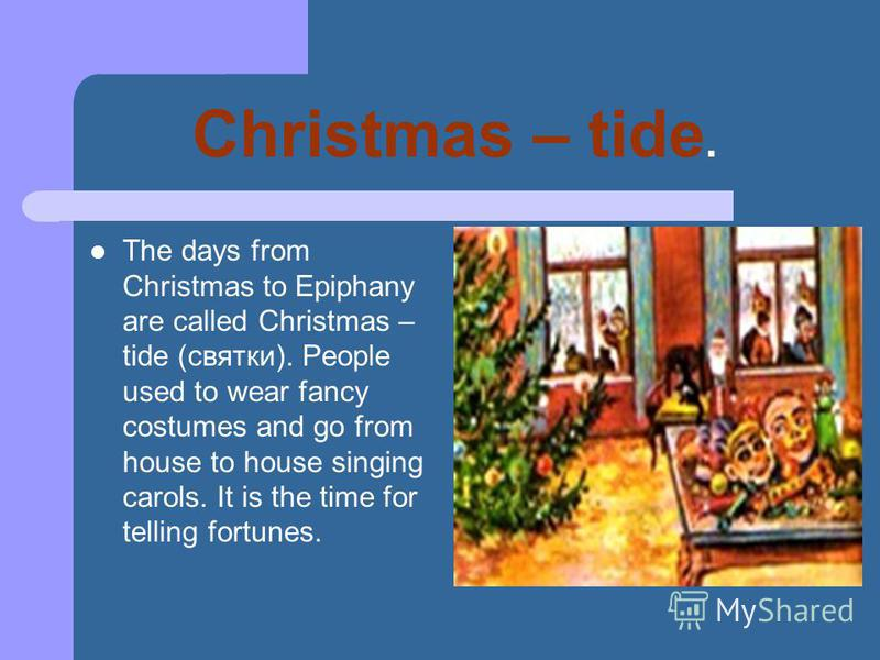 Christmas – tide. The days from Christmas to Epiphany are called Christmas – tide (святки). People used to wear fancy costumes and go from house to house singing carols. It is the time for telling fortunes.