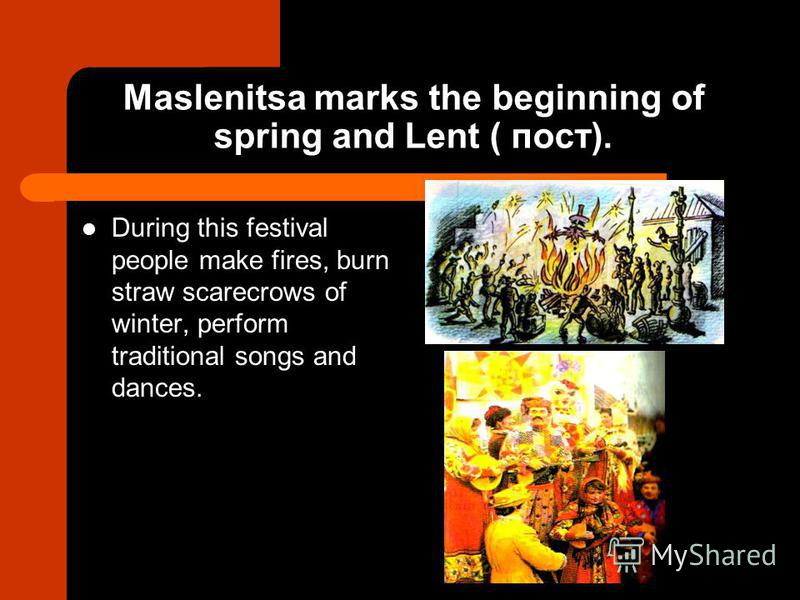 Maslenitsa marks the beginning of spring and Lent ( пост). During this festival people make fires, burn straw scarecrows of winter, perform traditional songs and dances.