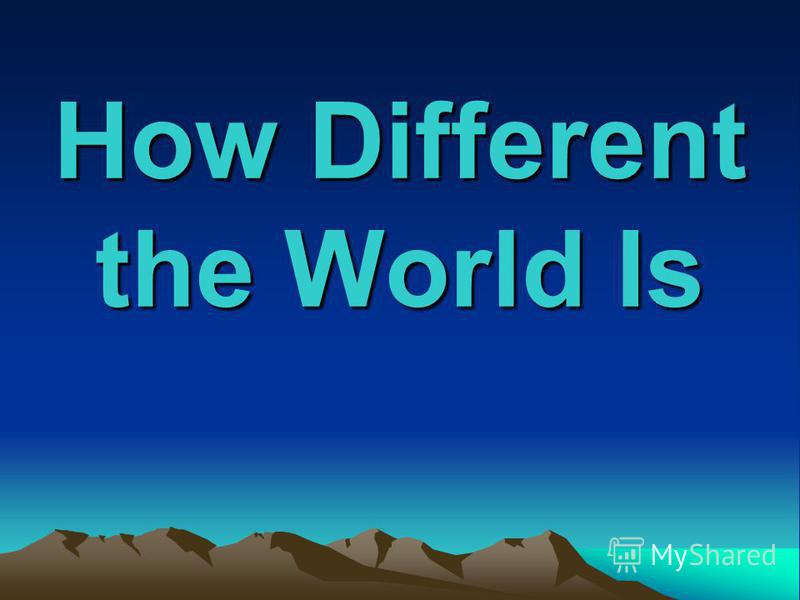 How Different the World Is