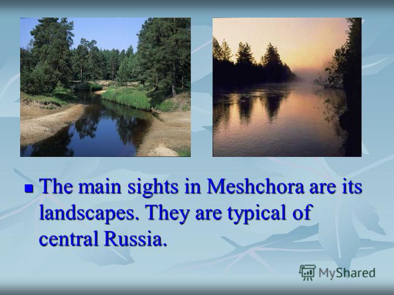 The main sights in Meshchora are its landscapes. They are typical of central Russia. The main sights in Meshchora are its landscapes. They are typical of central Russia.