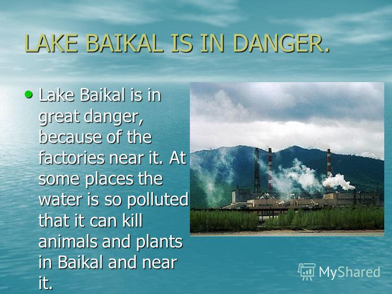 LAKE BAIKAL IS IN DANGER. Lake Baikal is in great danger, because of the factories near it. At some places the water is so polluted that it can kill animals and plants in Baikal and near it. Lake Baikal is in great danger, because of the factories ne