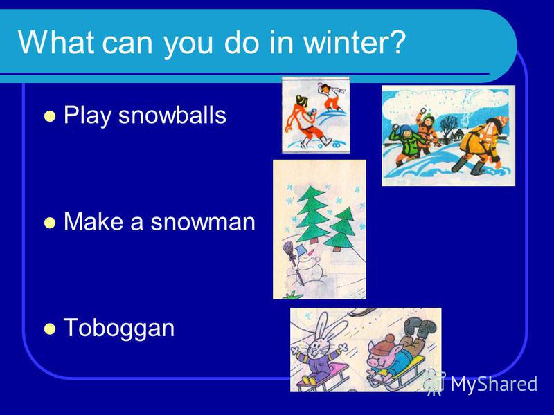 What can you do in winter? Play snowballs Make a snowman Toboggan