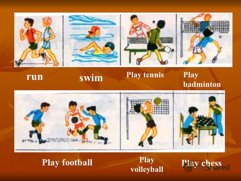 run swim Play tennisPlay badminton Play football Play volleyball Play chess