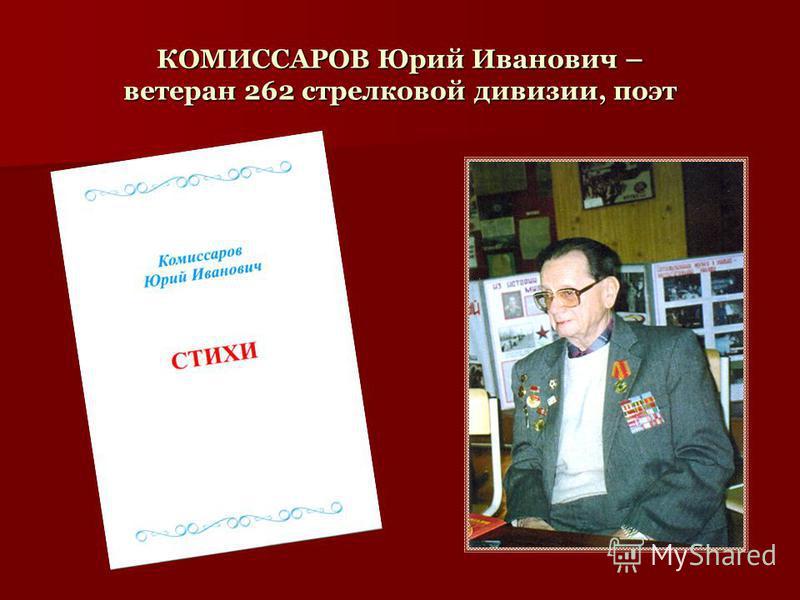 КОМИССАРОВ Юрий Иванович – ветеран 262 стрелковой дивизии, поэт