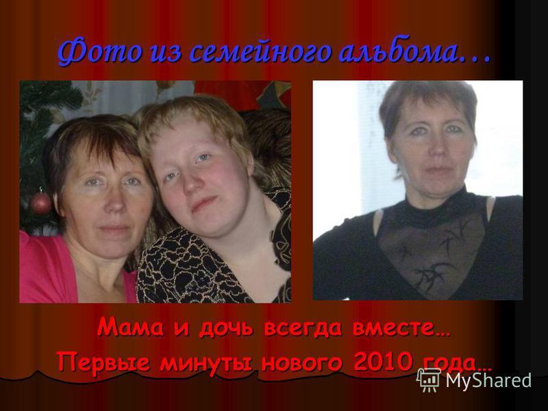 Фото из семейного альбома… Мама и дочь всегда вместе… Первые минуты нового 2010 года…