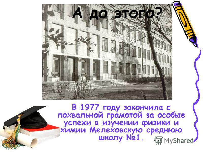 А до этого? В 1977 году закончила с похвальной грамотой за особые успехи в изучении физики и химии Мелеховскую среднюю школу 1.