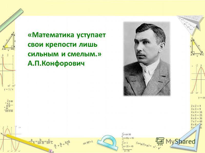 «Математика уступает свои крепости лишь сильным и смелым.» А.П.Конфорович