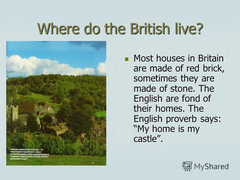 Where do the British live? Most houses in Britain are made of red brick, sometimes they are made of stone. The English are fond of their homes. The English proverb says: My home is my castle. Most houses in Britain are made of red brick, sometimes th