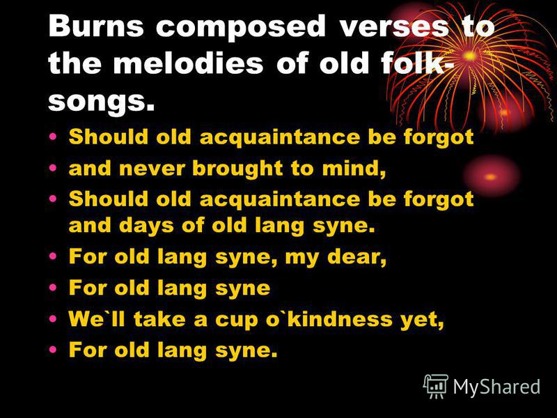 Burns composed verses to the melodies of old folk- songs. Should old acquaintance be forgot and never brought to mind, Should old acquaintance be forgot and days of old lang syne. For old lang syne, my dear, For old lang syne We`ll take a cup o`kindn