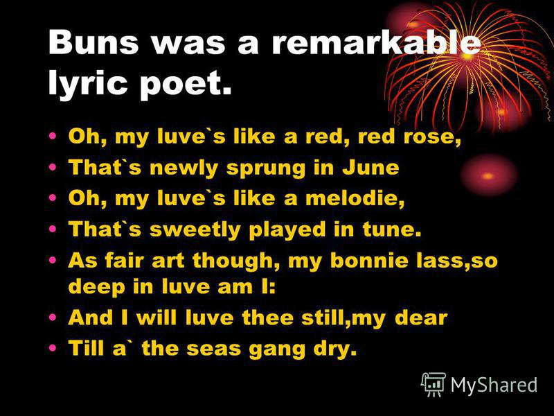 Buns was a remarkable lyric poet. Oh, my luve`s like a red, red rose, That`s newly sprung in June Oh, my luve`s like a melodie, That`s sweetly played in tune. As fair art though, my bonnie lass,so deep in luve am I: And I will luve thee still,my dear