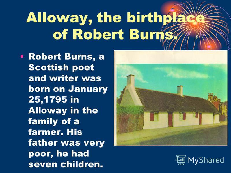 Alloway, the birthplace of Robert Burns. Robert Burns, a Scottish poet and writer was born on January 25,1795 in Alloway in the family of a farmer. His father was very poor, he had seven children.