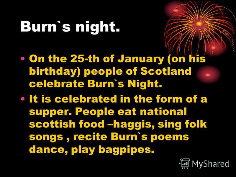 Burn`s night. On the 25-th of January (on his birthday) people of Scotland celebrate Burn`s Night. It is celebrated in the form of a supper. People eat national scottish food –haggis, sing folk songs, recite Burn`s poems dance, play bagpipes.