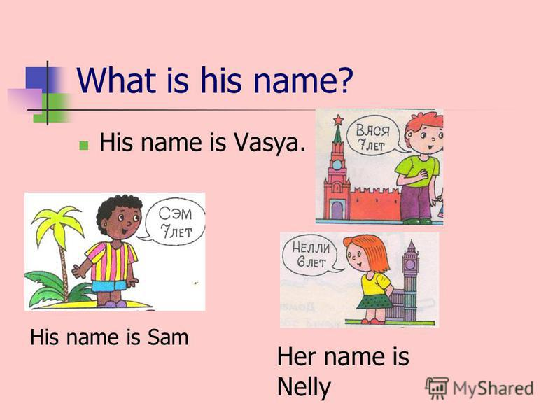 What is his name? His name is Vasya. His name is Sam Her name is Nelly