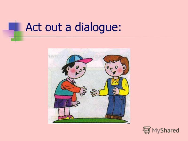 Act out a dialogue: