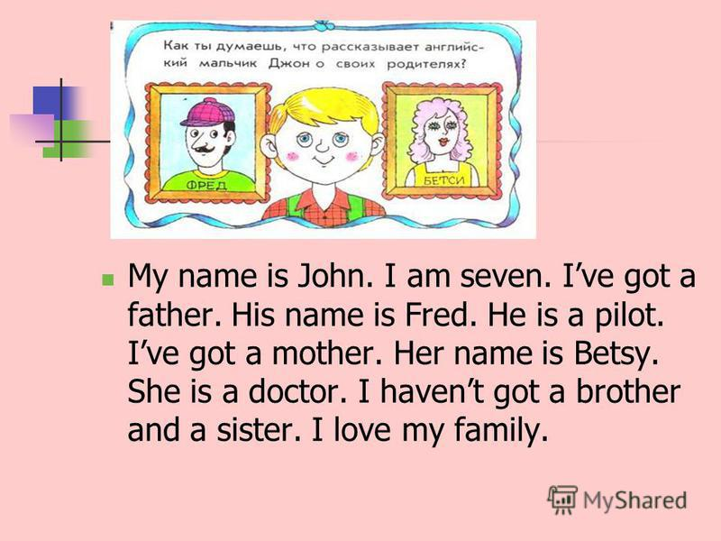 My name is John. I am seven. Ive got a father. His name is Fred. He is a pilot. Ive got a mother. Her name is Betsy. She is a doctor. I havent got a brother and a sister. I love my family.