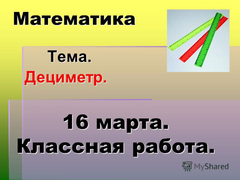 Математика Тема. Дециметр. 16 марта. Классная работа.