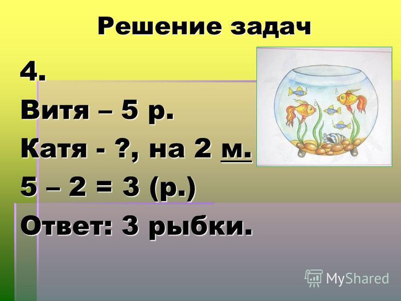 Решение задач 4. Витя – 5 р. Катя - ?, на 2 м. 5 – 2 = 3 (р.) Ответ: 3 рыбки.