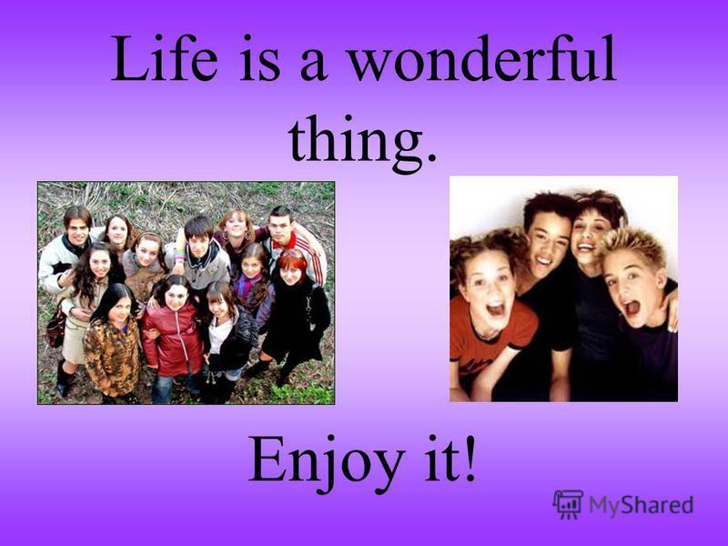 Life is a wonderful thing. Enjoy it!