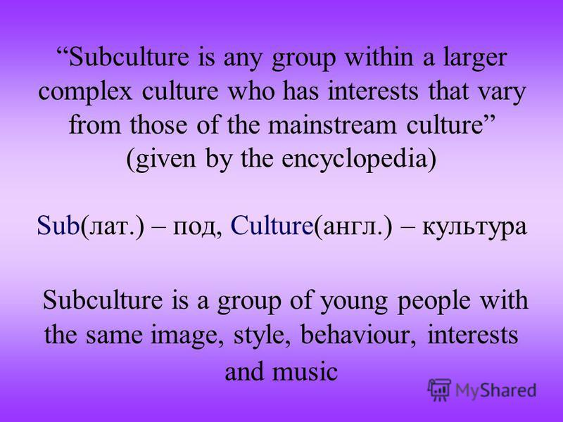 Subculture is any group within a larger complex culture who has interests that vary from those of the mainstream culture (given by the encyclopedia) Sub(лат.) – под, Culture(англ.) – культура Subculture is a group of young people with the same image,