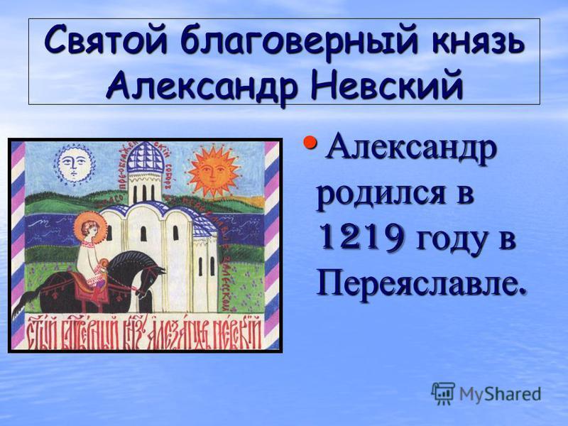 Святой благоверный князь Александр Невский Александр родился в 1219 году в Переяславле. Александр родился в 1219 году в Переяславле.
