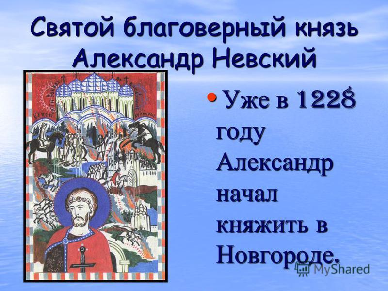 Святой благоверный князь Александр Невский Уже в 1228 году Александр начал княжить в Новгороде. Уже в 1228 году Александр начал княжить в Новгороде.
