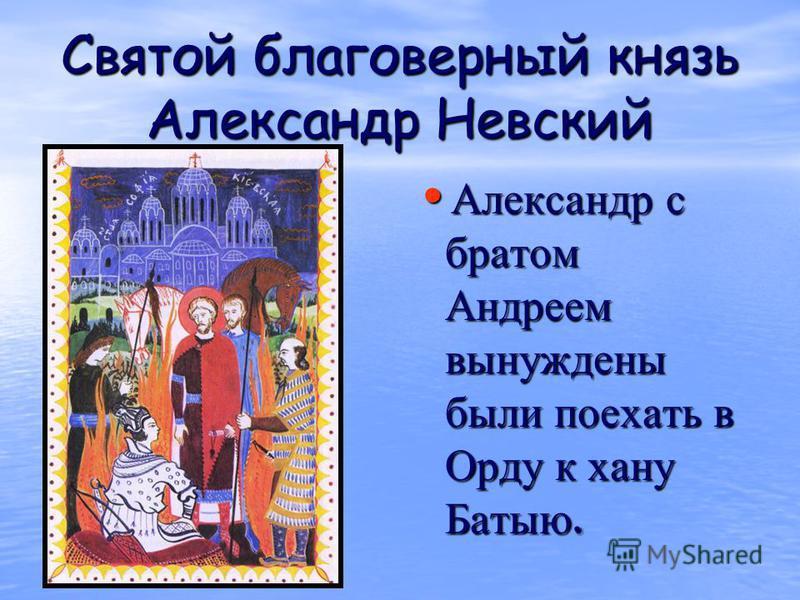 Святой благоверный князь Александр Невский Александр с братом Андреем вынуждены были поехать в Орду к хану Батыю. Александр с братом Андреем вынуждены были поехать в Орду к хану Батыю.