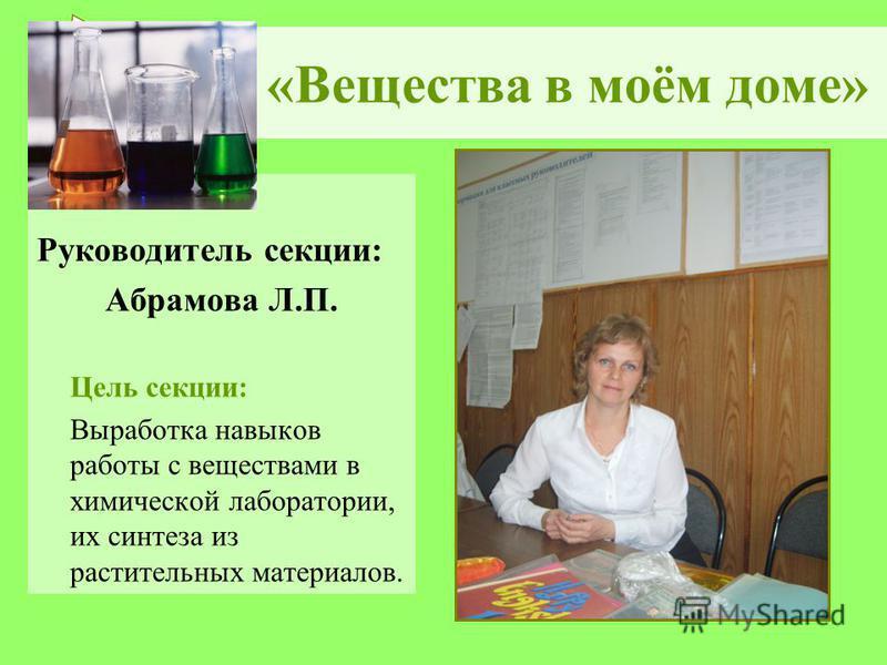 «Вещества в моём доме» Руководитель секции: Абрамова Л.П. Цель секции: Выработка навыков работы с веществами в химической лаборатории, их синтеза из растительных материалов.